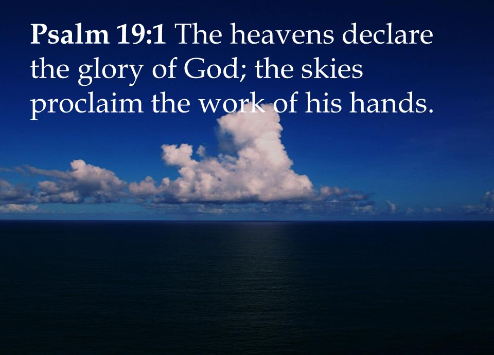 Psalm 19:1 The heavens declare the glory of God; the skies proclaim the work of his hands.