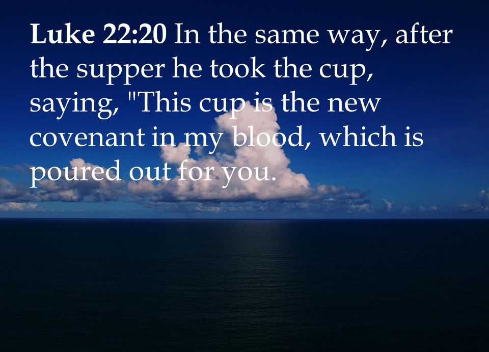 Luke 22:20 In the same way, after the supper he took the cup, saying, This cup is the new covenant in my blood, which is poured out for you.