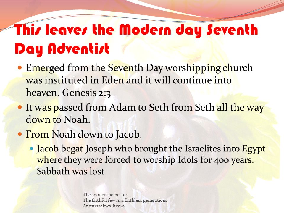 This leaves the Modern day Seventh Day Adventist Emerged from the Seventh Day worshipping church was instituted in Eden and it will continue into heaven.