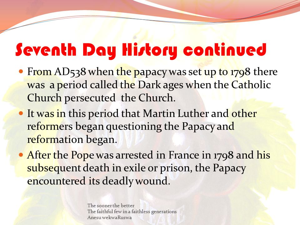 Seventh Day History continued From AD538 when the papacy was set up to 1798 there was a period called the Dark ages when the Catholic Church persecuted the Church.