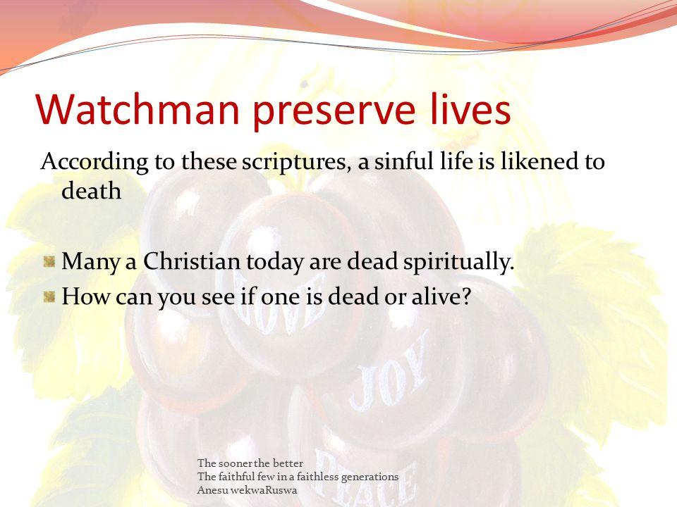 Watchman preserve lives According to these scriptures, a sinful life is likened to death Many a Christian today are dead spiritually.