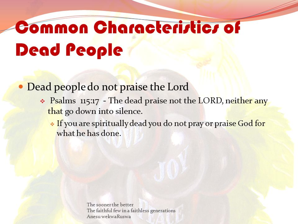 Common Characteristics of Dead People Dead people do not praise the Lord  Psalms 115:17 - The dead praise not the LORD, neither any that go down into silence.