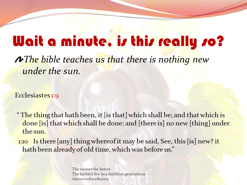Wait a minute, is this really so. The bible teaches us that there is nothing new under the sun.