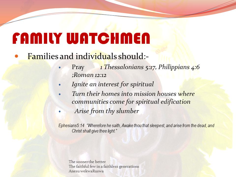 FAMILY WATCHMEN Families and individuals should:- Pray 1 Thessalonians 5:17, Philippians 4:6 ;Roman 12:12 Ignite an interest for spiritual Turn their