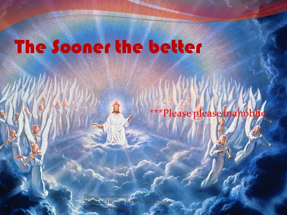 The Sooner the better ***Please please mahobho The sooner the better The faithful few in a faithless generations Anesu wekwaRuswa