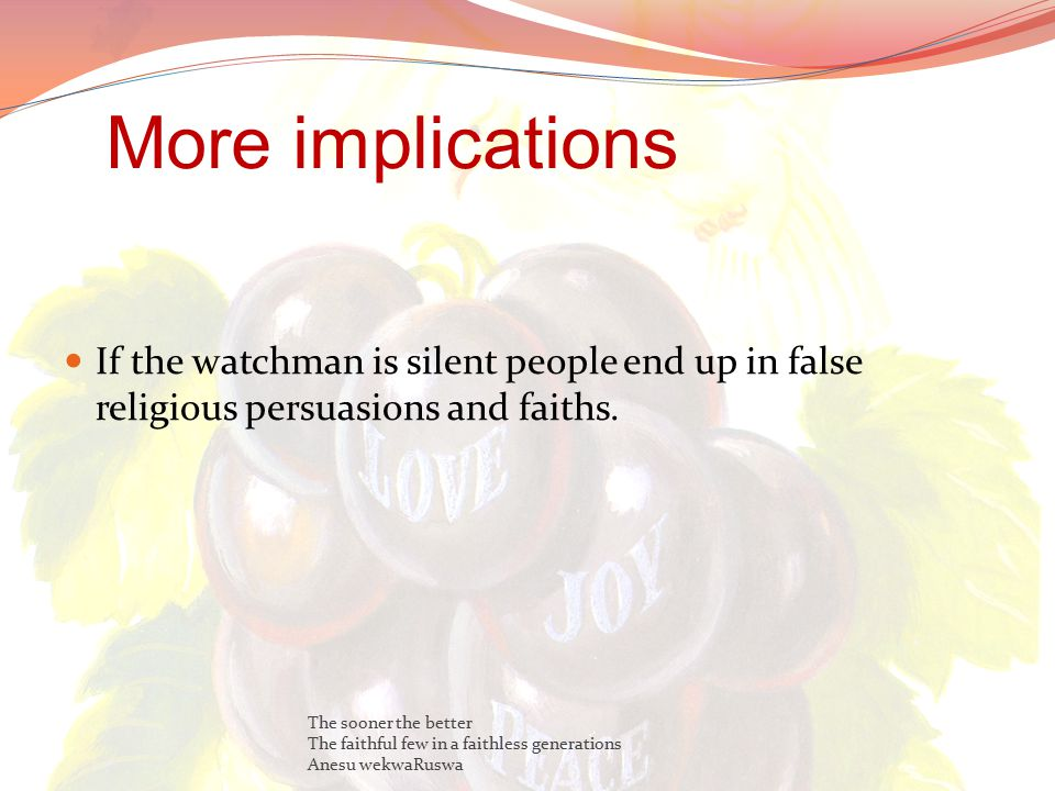 More implications If the watchman is silent people end up in false religious persuasions and faiths.