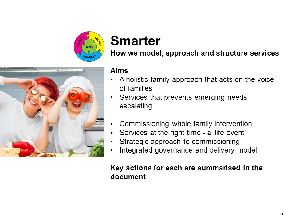 8 Smarter How we model, approach and structure services Aims A holistic family approach that acts on the voice of families Services that prevents emerging needs escalating Commissioning whole family intervention Services at the right time - a 'life event' Strategic approach to commissioning Integrated governance and delivery model Key actions for each are summarised in the document