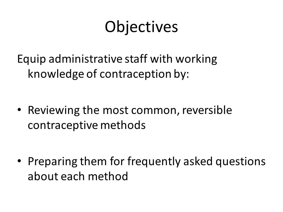 Objectives Equip administrative staff with working knowledge of contraception by: Reviewing the most common, reversible contraceptive methods Preparing them for frequently asked questions about each method