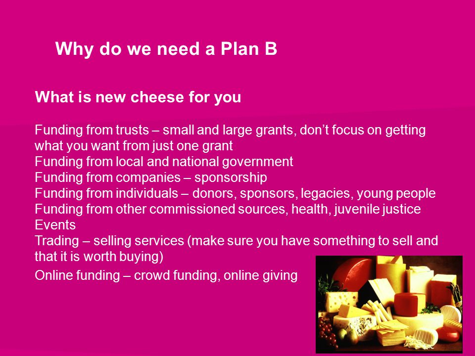 Why do we need a Plan B What is new cheese for you Funding from trusts – small and large grants, don't focus on getting what you want from just one gr