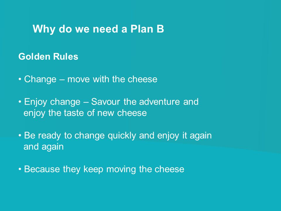 Why do we need a Plan B Golden Rules Change – move with the cheese Enjoy change – Savour the adventure and enjoy the taste of new cheese Be ready to c