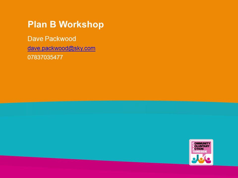 Plan B Workshop Dave Packwood dave.packwood@sky.com 07837035477