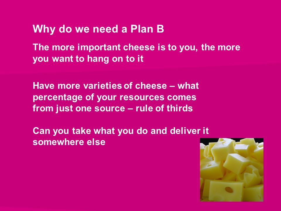 Why do we need a Plan B The more important cheese is to you, the more you want to hang on to it Have more varieties of cheese – what percentage of you
