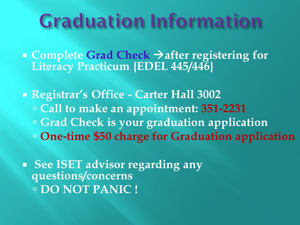  Complete Grad Check  after registering for Literacy Practicum {EDEL 445/446}  Registrar's Office - Carter Hall 3002  Call to make an appointment: 351-2231  Grad Check is your graduation application  One-time $50 charge for Graduation application  See ISET advisor regarding any questions/concerns  DO NOT PANIC !