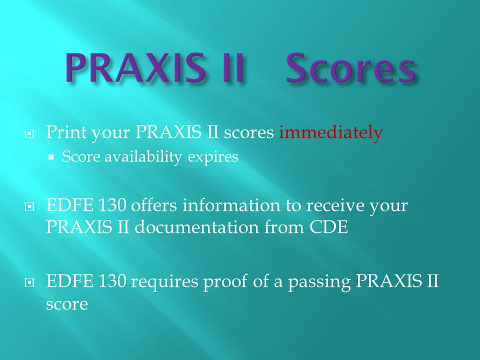  Print your PRAXIS II scores immediately  Score availability expires  EDFE 130 offers information to receive your PRAXIS II documentation from CDE  EDFE 130 requires proof of a passing PRAXIS II score