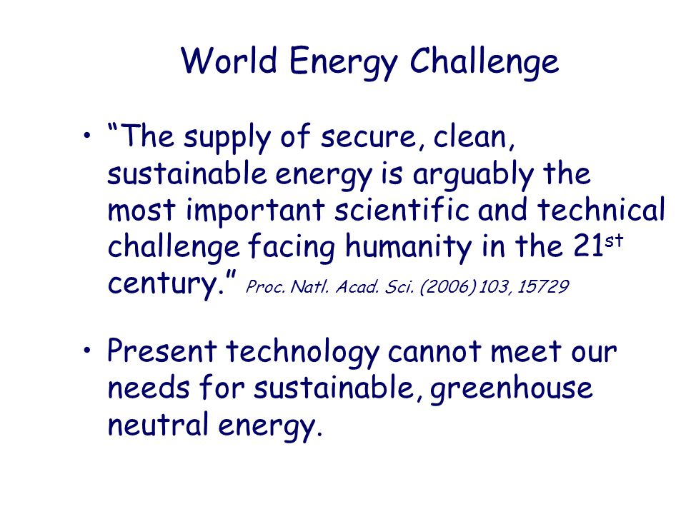 World Energy Challenge The supply of secure, clean, sustainable energy is arguably the most important scientific and technical challenge facing humanity in the 21 st century. Proc.