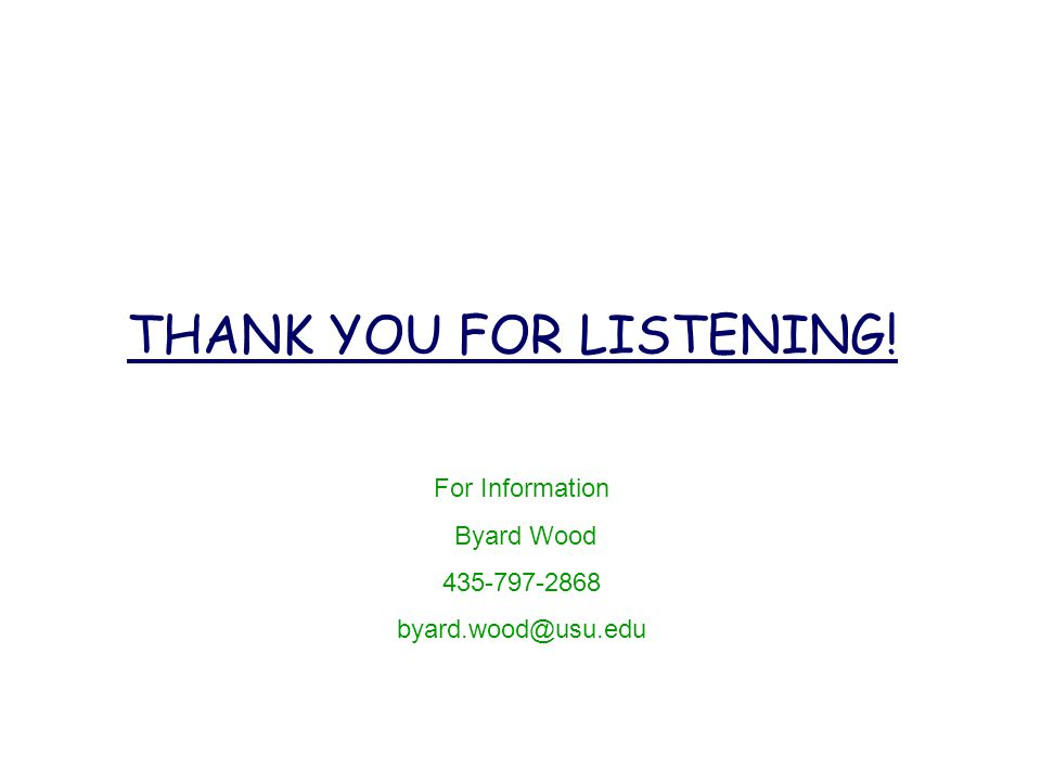 THANK YOU FOR LISTENING! For Information Byard Wood 435-797-2868 byard.wood@usu.edu