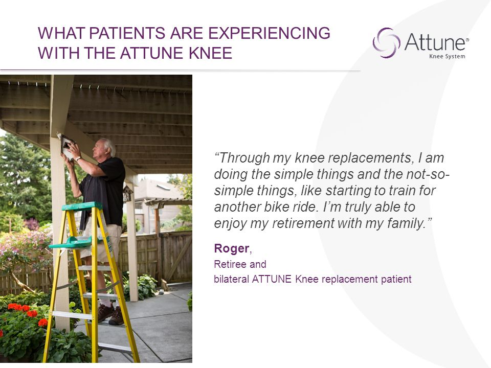"""WHAT PATIENTS ARE EXPERIENCING WITH THE ATTUNE KNEE """"Through my knee replacements, I am doing the simple things and the not-so- simple things, like st"""
