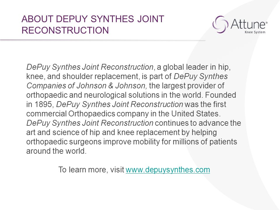 ABOUT DEPUY SYNTHES JOINT RECONSTRUCTION DePuy Synthes Joint Reconstruction, a global leader in hip, knee, and shoulder replacement, is part of DePuy