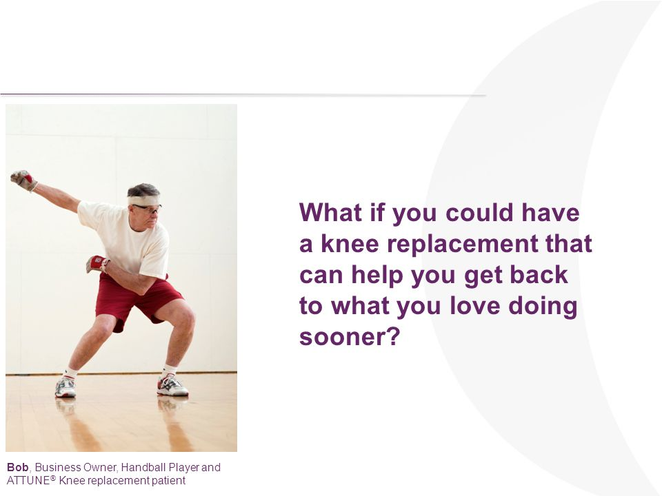 What if you could have a knee replacement that can help you get back to what you love doing sooner? Bob, Business Owner, Handball Player and ATTUNE ®