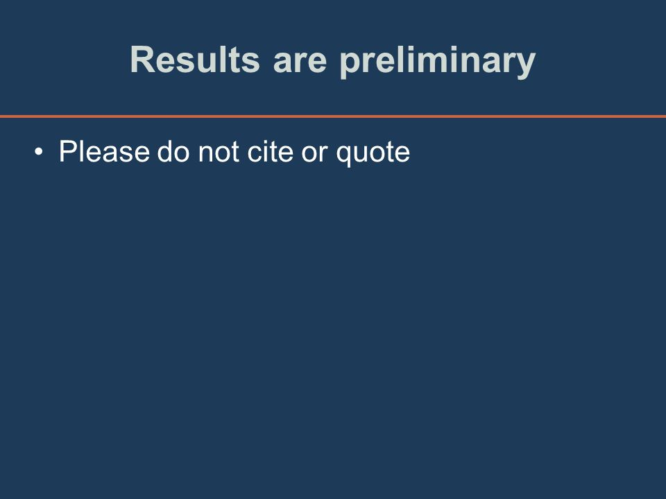 Results are preliminary Please do not cite or quote