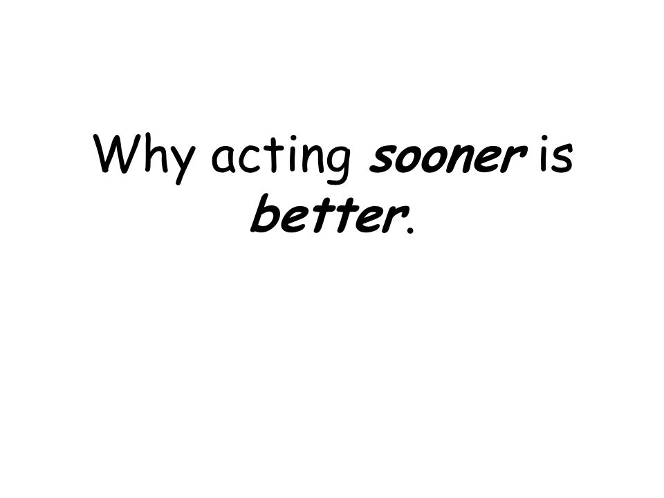 Why acting sooner is better.