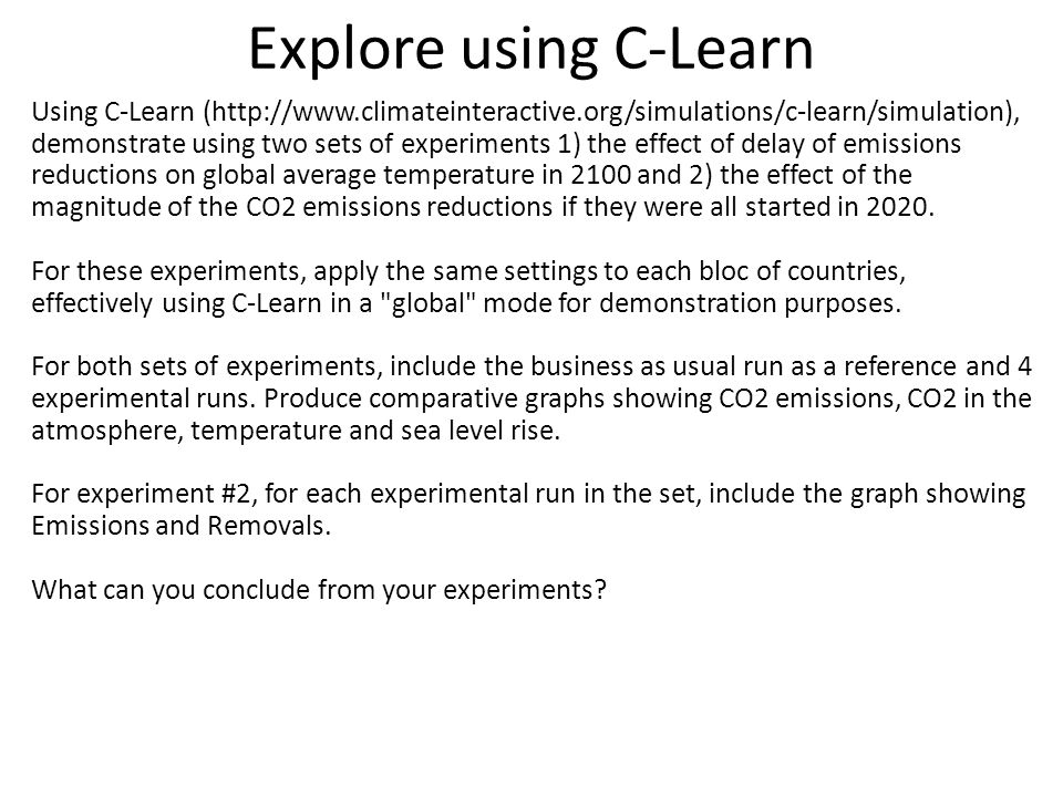 Explore using C-Learn Using C-Learn (http://www.climateinteractive.org/simulations/c-learn/simulation), demonstrate using two sets of experiments 1) the effect of delay of emissions reductions on global average temperature in 2100 and 2) the effect of the magnitude of the CO2 emissions reductions if they were all started in 2020.