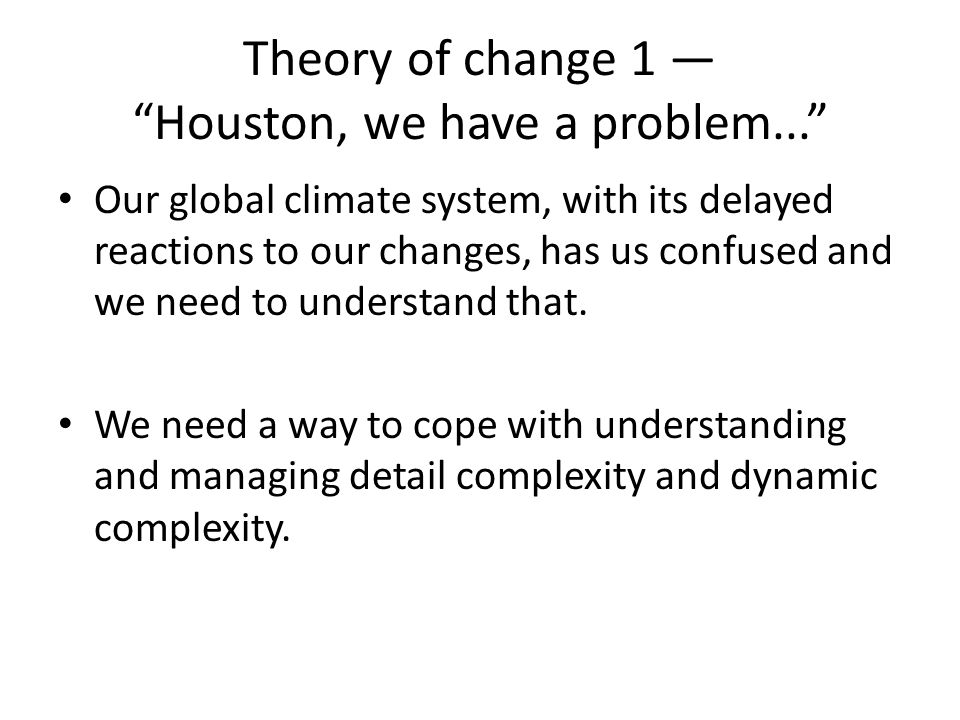 Theory of change 1 — Houston, we have a problem... Our global climate system, with its delayed reactions to our changes, has us confused and we need to understand that.