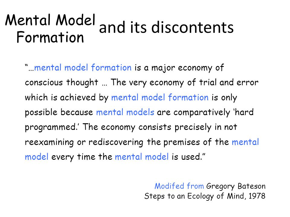 Habit and its discontents …mental model formation is a major economy of conscious thought … The very economy of trial and error which is achieved by mental model formation is only possible because mental models are comparatively 'hard programmed.' The economy consists precisely in not reexamining or rediscovering the premises of the mental model every time the mental model is used. Modifed from Gregory Bateson Steps to an Ecology of Mind, 1978 Mental Model Formation