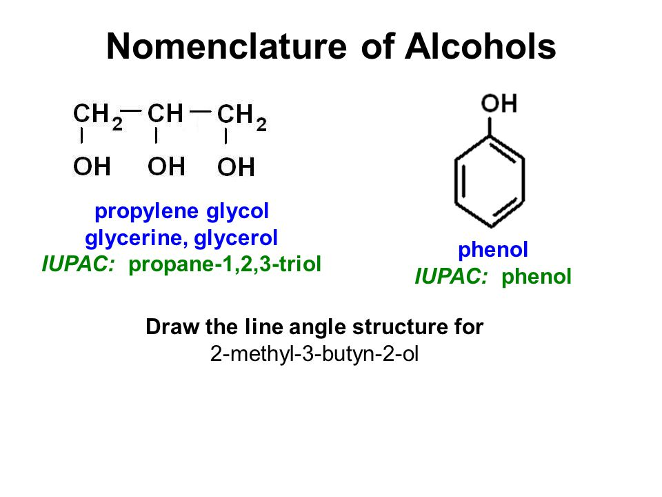 Nomenclature of Alcohols phenol IUPAC: phenol propylene glycol glycerine, glycerol IUPAC: propane-1,2,3-triol Draw the line angle structure for 2-methyl-3-butyn-2-ol