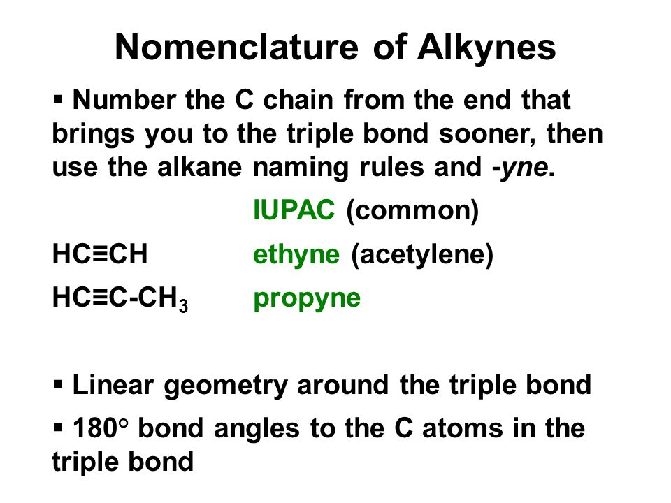 Nomenclature of Alkynes  Number the C chain from the end that brings you to the triple bond sooner, then use the alkane naming rules and -yne.