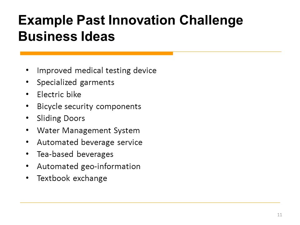 Example Past Innovation Challenge Business Ideas Improved medical testing device Specialized garments Electric bike Bicycle security components Sliding Doors Water Management System Automated beverage service Tea-based beverages Automated geo-information Textbook exchange 11