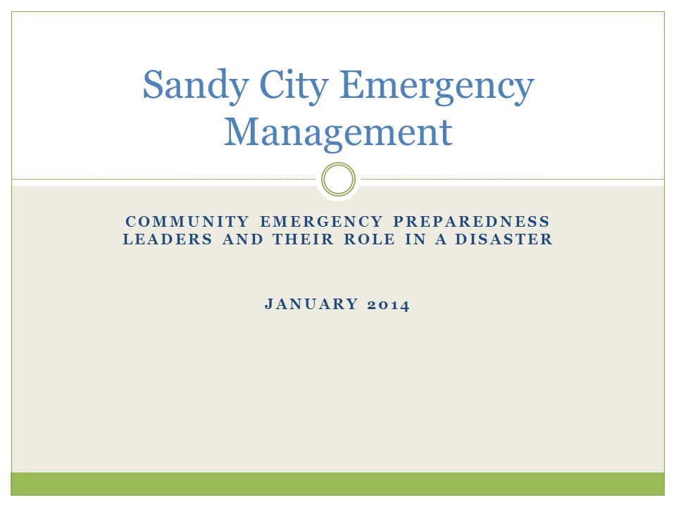 COMMUNITY EMERGENCY PREPAREDNESS LEADERS AND THEIR ROLE IN A DISASTER JANUARY 2014 Sandy City Emergency Management