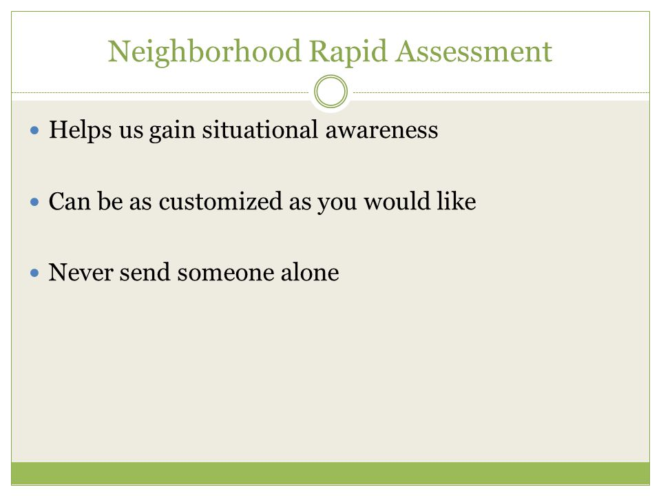 Neighborhood Rapid Assessment Helps us gain situational awareness Can be as customized as you would like Never send someone alone