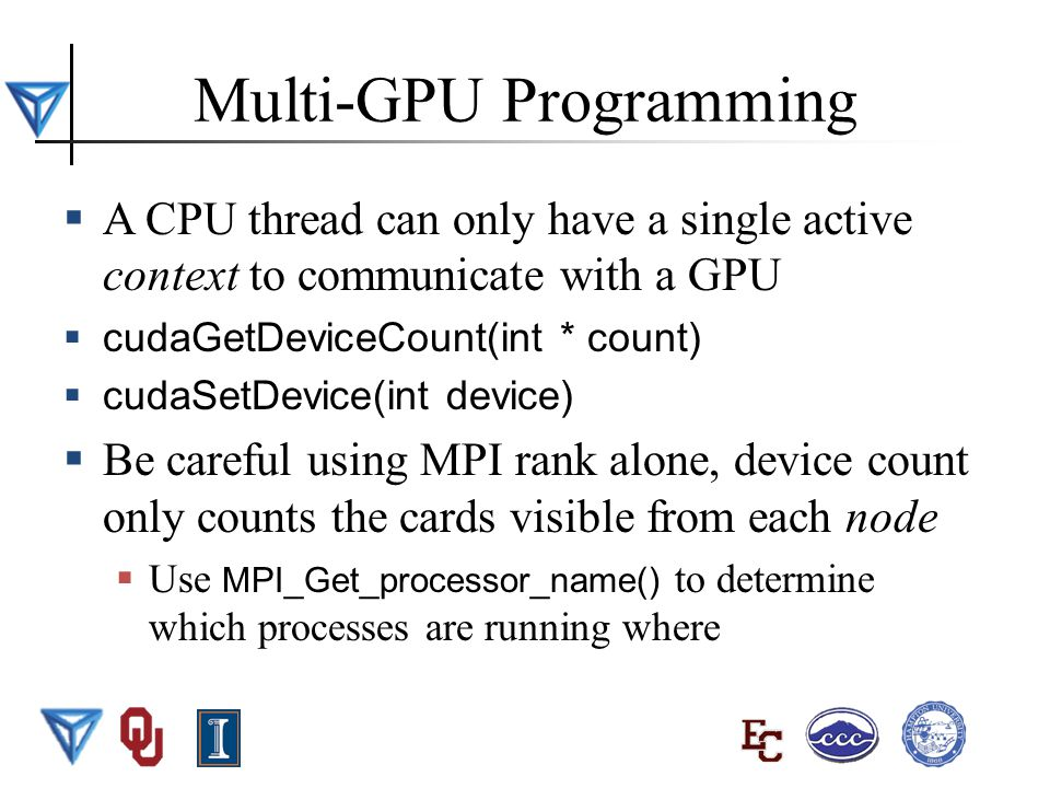 BWUPEP2011, UIUC, May 29 - June 10 2011 6 Multi-GPU Programming  A CPU thread can only have a single active context to communicate with a GPU  cudaGetDeviceCount(int * count)  cudaSetDevice(int device)  Be careful using MPI rank alone, device count only counts the cards visible from each node  Use MPI_Get_processor_name() to determine which processes are running where