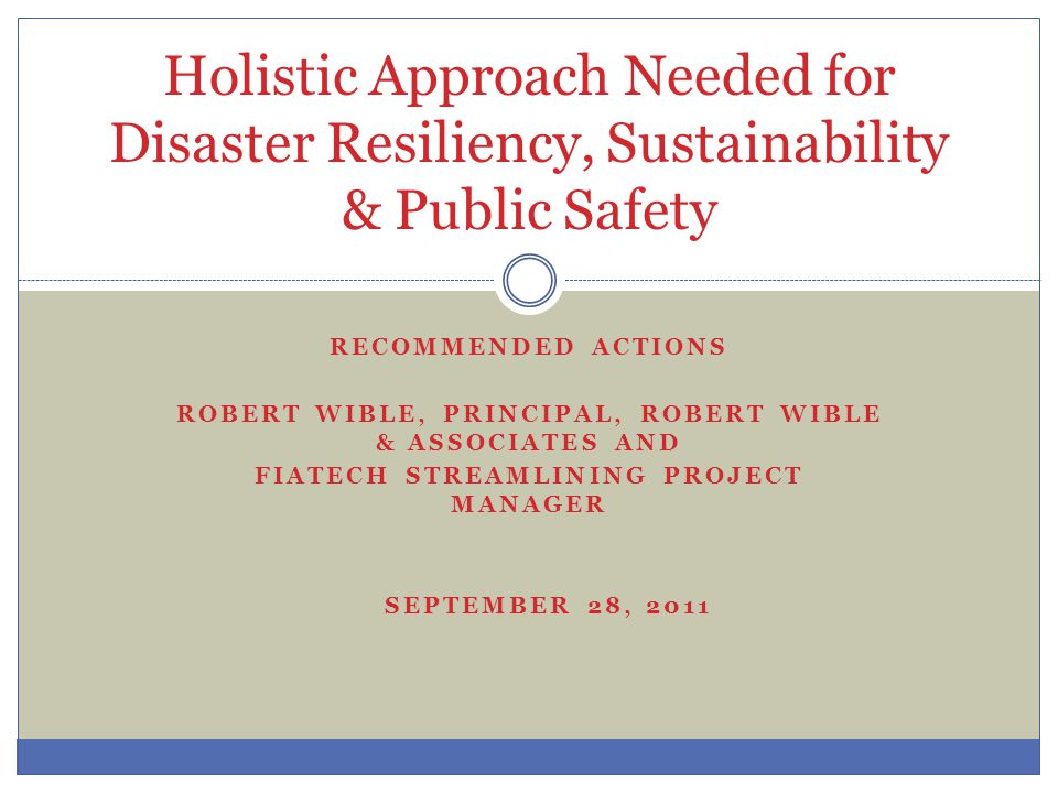 HOLISTIC APPROACH NEEDED ROBERT WIBLE & ASSOCIATES & ALLIANCE FIATECH – Consortium at UT Improve Efficiency ENR MARCH 2-3 CONFERENCE ON RESILIENCY
