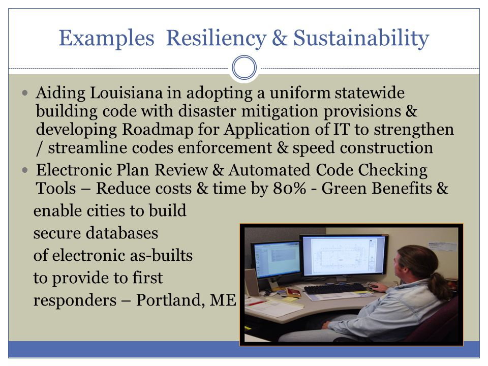 Aiding Louisiana in adopting a uniform statewide building code with disaster mitigation provisions & developing Roadmap for Application of IT to strengthen / streamline codes enforcement & speed construction Electronic Plan Review & Automated Code Checking Tools – Reduce costs & time by 80% - Green Benefits & enable cities to build secure databases of electronic as-builts to provide to first responders – Portland, ME Examples Resiliency & Sustainability
