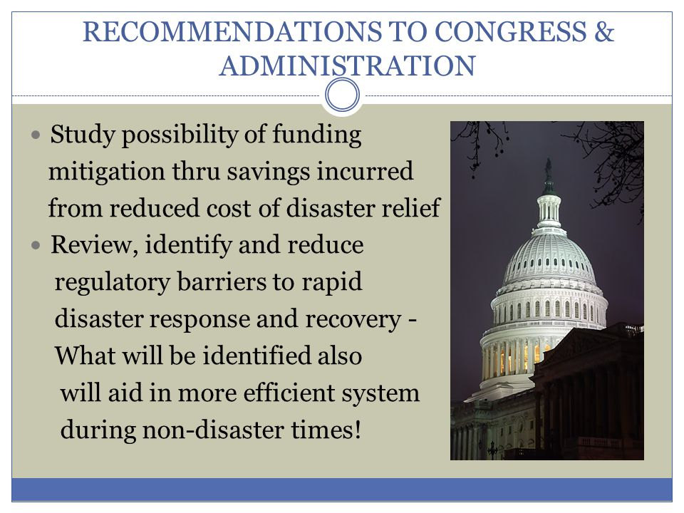 RECOMMENDATIONS TO CONGRESS & ADMINISTRATION Study possibility of funding mitigation thru savings incurred from reduced cost of disaster relief Review, identify and reduce regulatory barriers to rapid disaster response and recovery - What will be identified also will aid in more efficient system during non-disaster times!