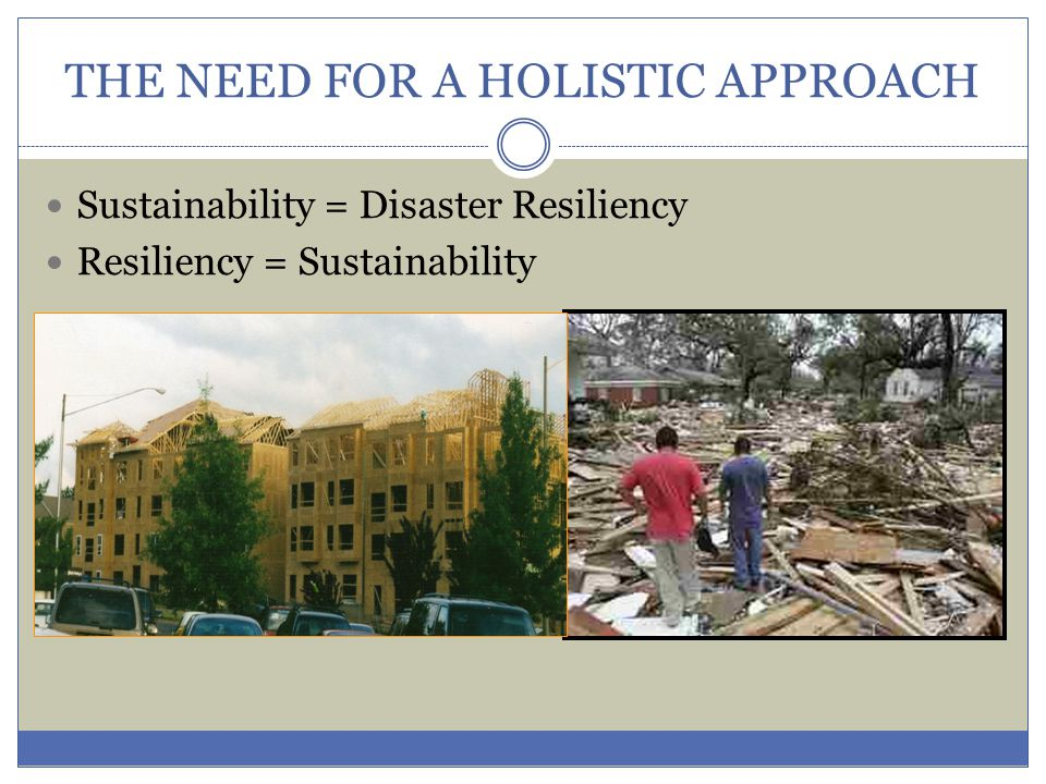 THE NEED FOR A HOLISTIC APPROACH Sustainability = Disaster Resiliency Resiliency = Sustainability