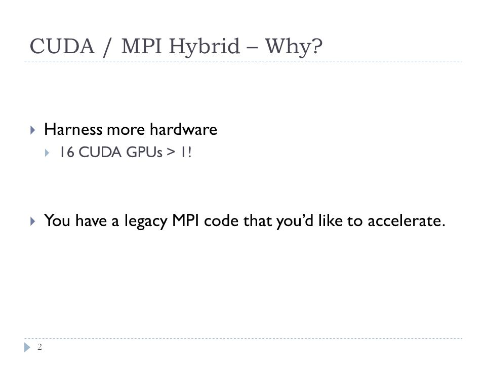 CUDA / MPI Hybrid – Why. 2  Harness more hardware  16 CUDA GPUs > 1.