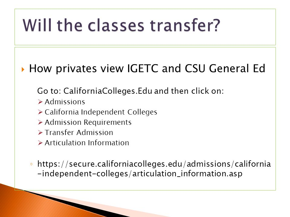  How privates view IGETC and CSU General Ed Go to: CaliforniaColleges.Edu and then click on:  Admissions  California Independent Colleges  Admission Requirements  Transfer Admission  Articulation Information ◦ https://secure.californiacolleges.edu/admissions/california -independent-colleges/articulation_information.asp