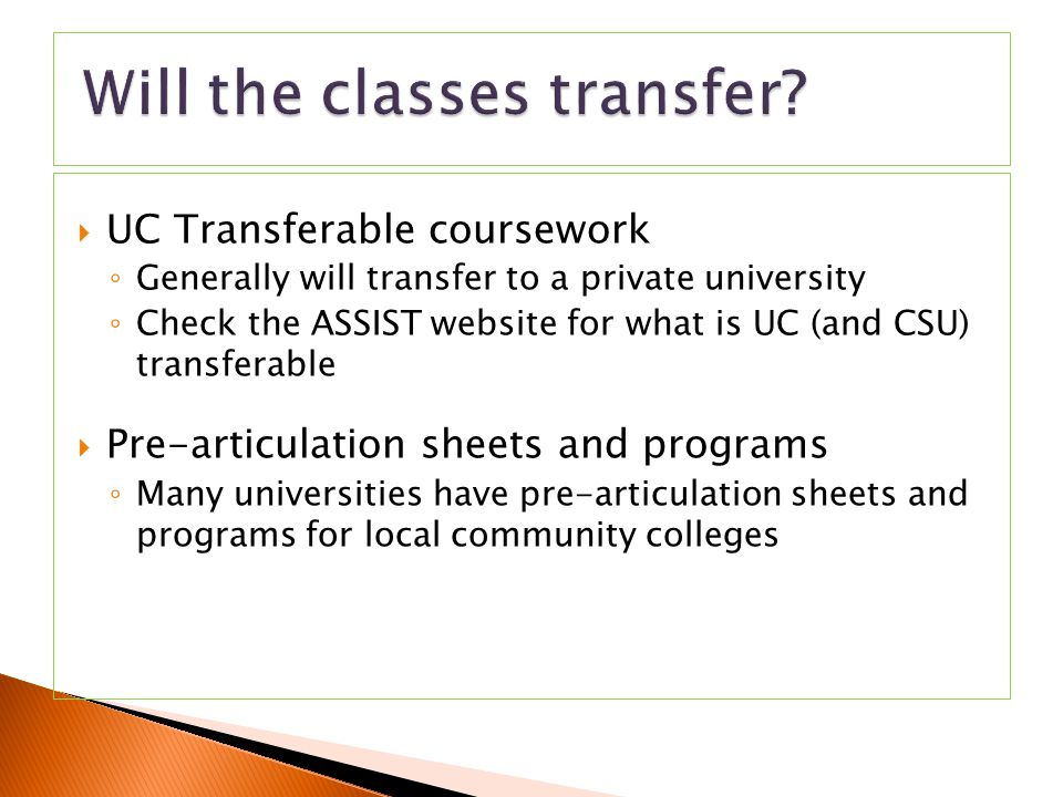  UC Transferable coursework ◦ Generally will transfer to a private university ◦ Check the ASSIST website for what is UC (and CSU) transferable  Pre-