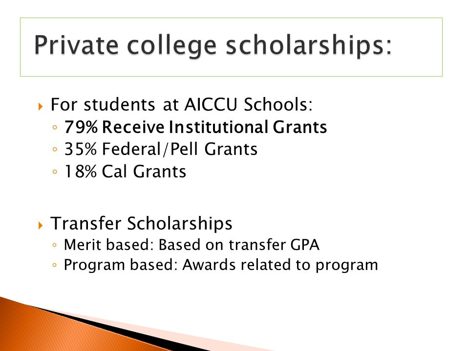  For students at AICCU Schools: ◦ 79% Receive Institutional Grants ◦ 35% Federal/Pell Grants ◦ 18% Cal Grants  Transfer Scholarships ◦ Merit based: Based on transfer GPA ◦ Program based: Awards related to program