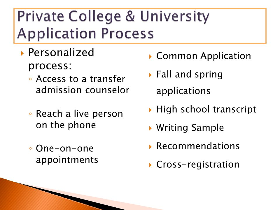 Personalized process: ◦ Access to a transfer admission counselor ◦ Reach a live person on the phone ◦ One-on-one appointments  Common Application  Fall and spring applications  High school transcript  Writing Sample  Recommendations  Cross-registration