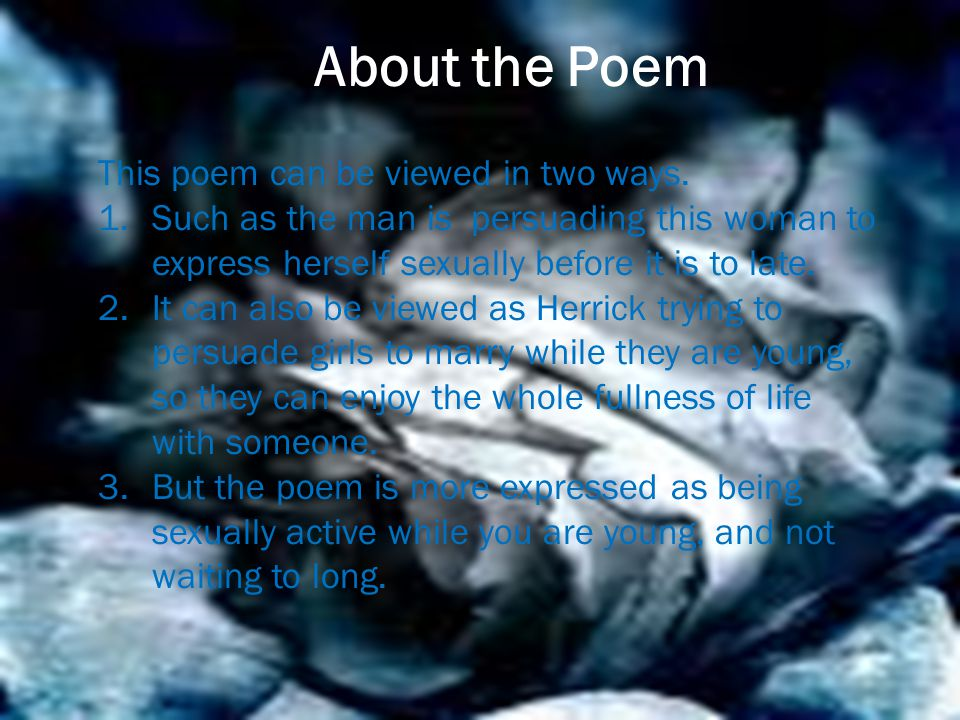 About the Poem This poem can be viewed in two ways. 1.Such as the man is persuading this woman to express herself sexually before it is to late. 2.It