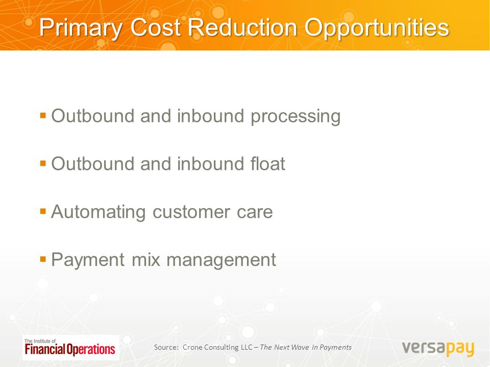 Outbound and inbound processing  Outbound and inbound float  Automating customer care  Payment mix management Source: Crone Consulting LLC – The