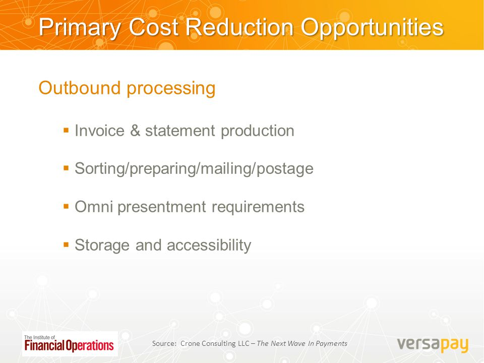 Primary Cost Reduction Opportunities Outbound processing  Invoice & statement production  Sorting/preparing/mailing/postage  Omni presentment requi