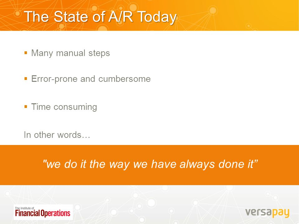 The State of A/R Today  Many manual steps  Error-prone and cumbersome  Time consuming In other words…