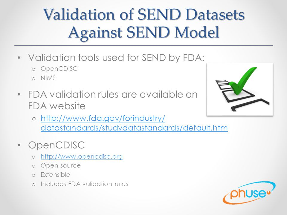 Validation of SEND Datasets Against SEND Model Validation tools used for SEND by FDA: o OpenCDISC o NIMS FDA validation rules are available on FDA website o http://www.fda.gov/forindustry/ datastandards/studydatastandards/default.htm http://www.fda.gov/forindustry/ datastandards/studydatastandards/default.htm OpenCDISC o http://www.opencdisc.org http://www.opencdisc.org o Open source o Extensible o Includes FDA validation rules