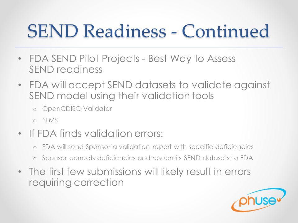 SEND Readiness - Continued FDA SEND Pilot Projects - Best Way to Assess SEND readiness FDA will accept SEND datasets to validate against SEND model using their validation tools o OpenCDISC Validator o NIMS If FDA finds validation errors: o FDA will send Sponsor a validation report with specific deficiencies o Sponsor corrects deficiencies and resubmits SEND datasets to FDA The first few submissions will likely result in errors requiring correction