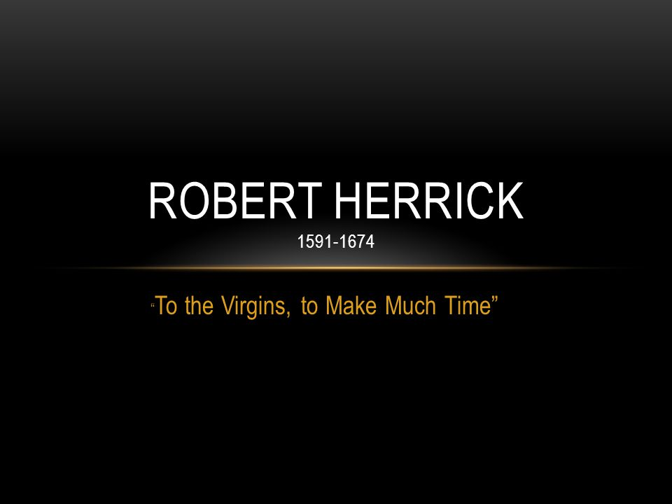 """ To the Virgins, to Make Much Time"" ROBERT HERRICK 1591-1674"